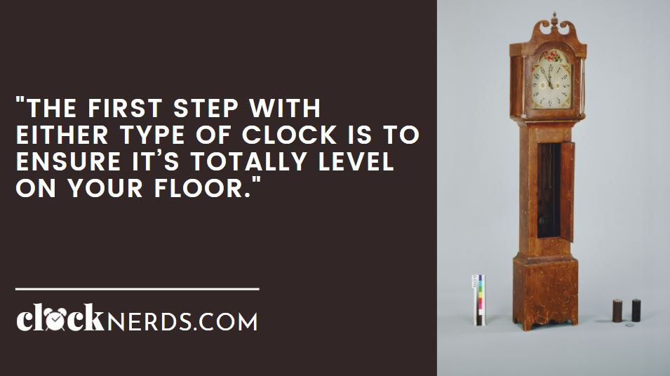 The first step with either type of clock is to ensure it's totally level on your floor.